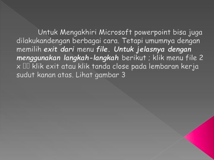 Untuk Mengakhiri Microsoft powerpoint bisa juga dilakukan