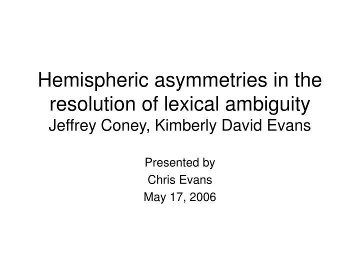 Hemispheric asymmetries in the resolution of lexical ambiguity jeffrey coney kimberly david evans