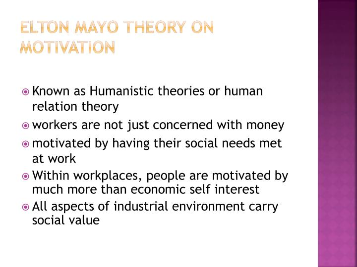 human relation theory elton mayo Elton mayo – human relations theory 1880 – 1949 elton mayo was an  australian interested in employee motivation and commitment and the  relationship.