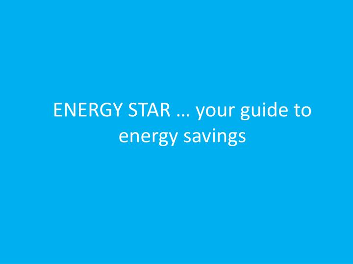 ENERGY STAR … your guide to energy savings