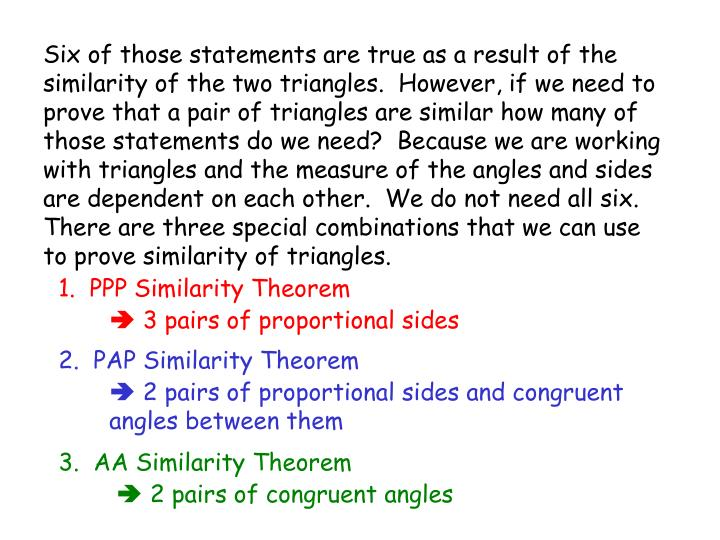 Six of those statements are true as a result of the similarity of the two triangles.  However, if we need to prove that a pair of triangles are similar how many of those statements do we need?  Because we are working with triangles and the measure of the angles and sides are dependent on each other.  We do not need all six.  There are three special combinations that we can use to prove similarity of triangles.