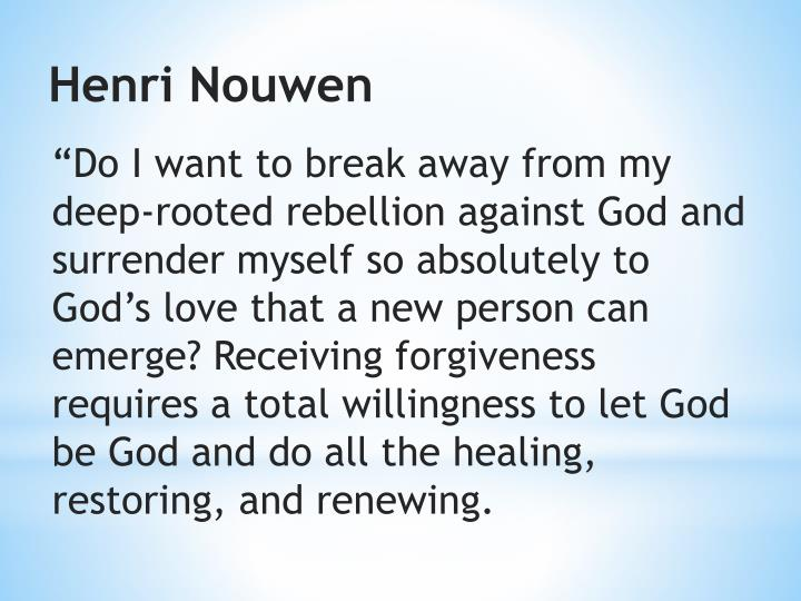 """""""Do I want to break away from my deep-rooted rebellion against God and surrender myself so absolutely to God's love that a new person can emerge? Receiving forgiveness requires a total willingness to let God be God and do all the healing, restoring, and renewing."""