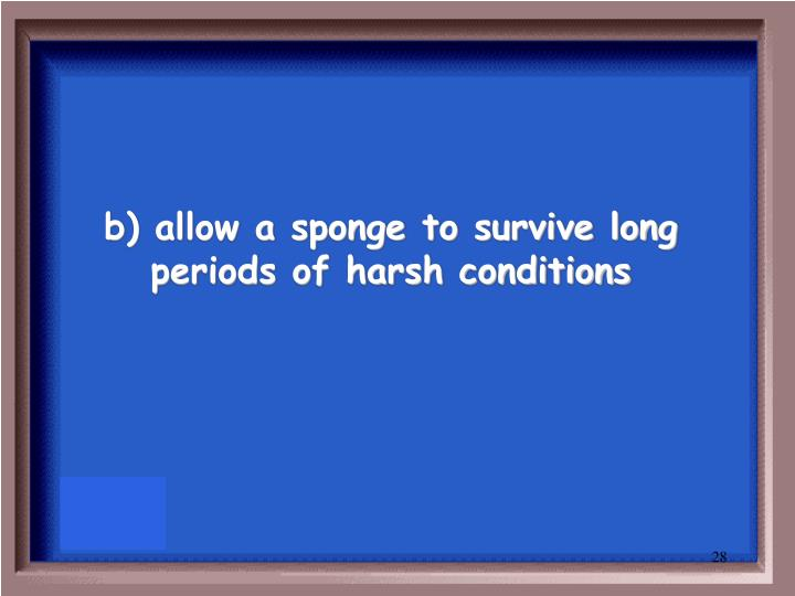 b) allow a sponge to survive long periods of harsh conditions
