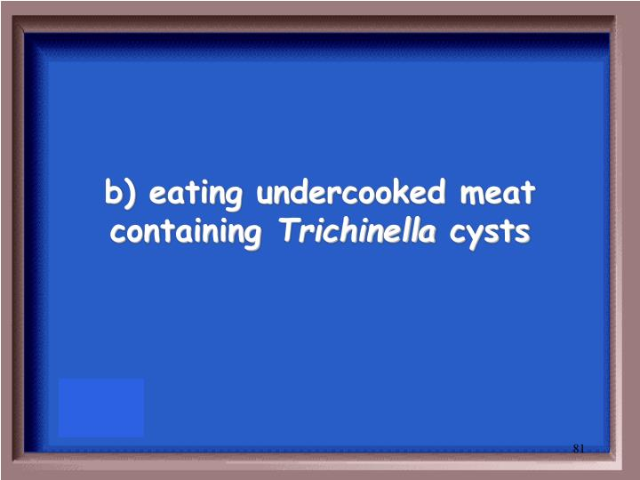 b) eating undercooked meat containing
