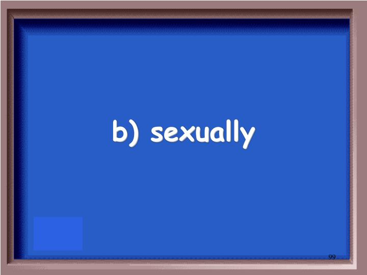 b) sexually