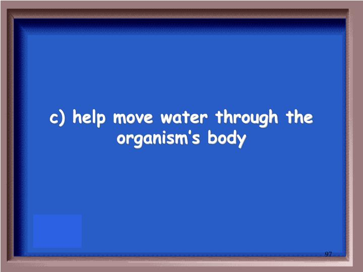c) help move water through the organism's body