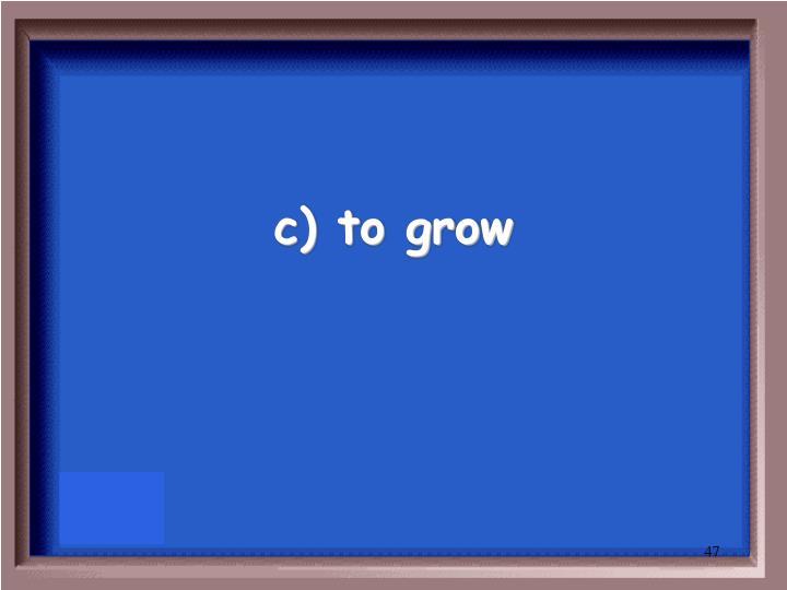 c) to grow