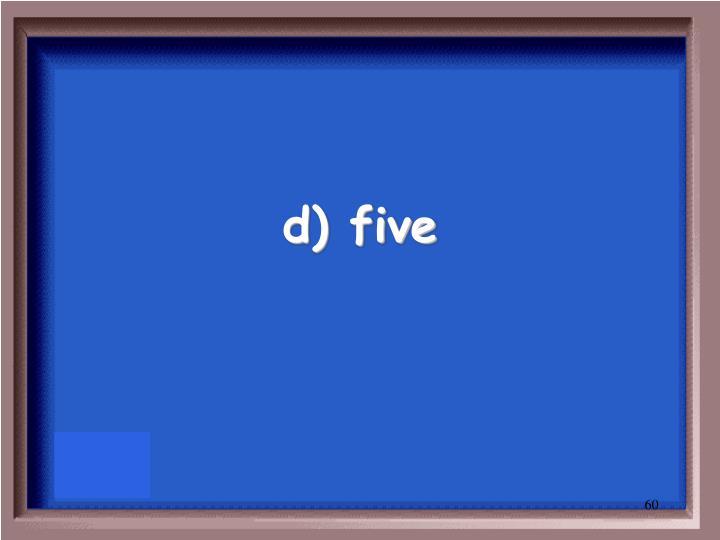 d) five