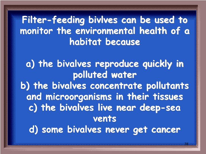 Filter-feeding bivlves can be used to monitor the environmental health of a habitat because