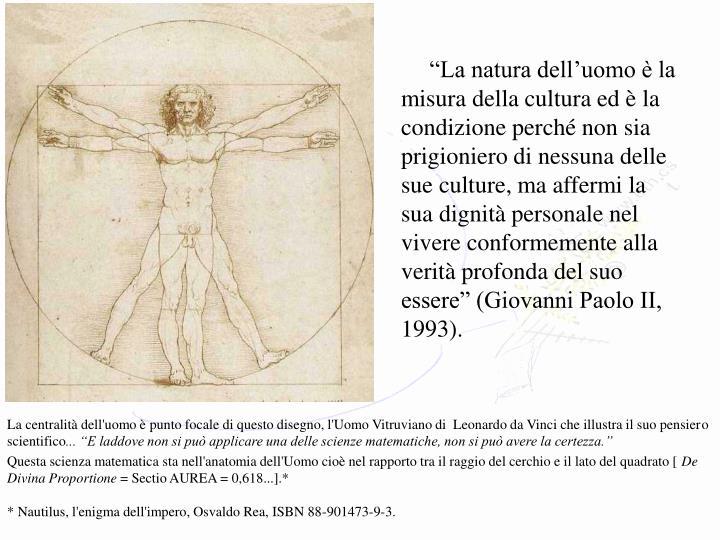"""""""La natura dell'uomo è la misura della cultura ed è la condizione perché non sia prigioniero di nessuna delle sue culture, ma affermi la sua dignità personale nel vivere conformemente alla verità profonda del suo essere"""" (Giovanni Paolo II, 1993)."""