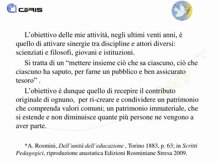 L'obiettivo delle mie attività, negli ultimi venti anni, è quello di attivare sinergie tra discipline e attori diversi:  scienziati e filosofi, giovani e istituzioni.