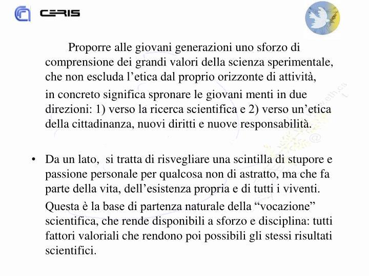 Proporre alle giovani generazioni uno sforzo di comprensione dei grandi valori della scienza sperimentale, che non escluda l'etica dal proprio orizzonte di attività,
