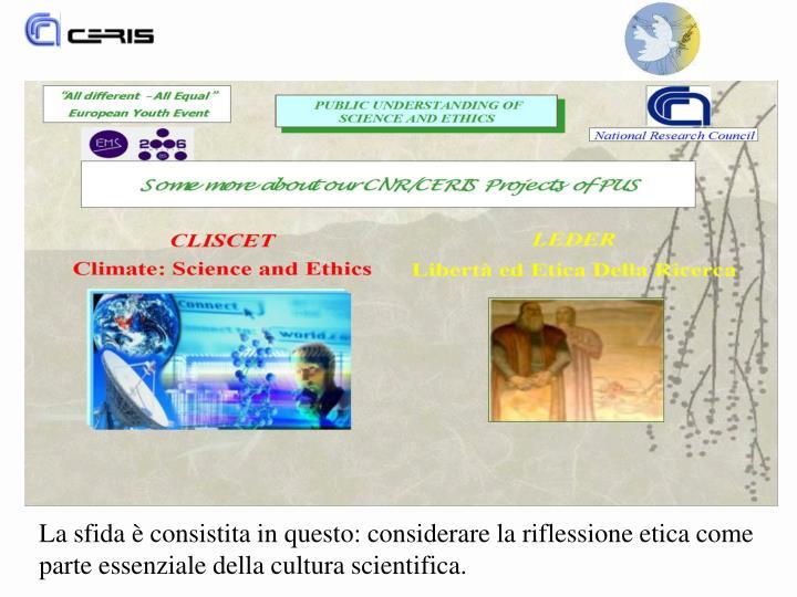 La sfida è consistita in questo: considerare la riflessione etica come parte essenziale della cultura scientifica.