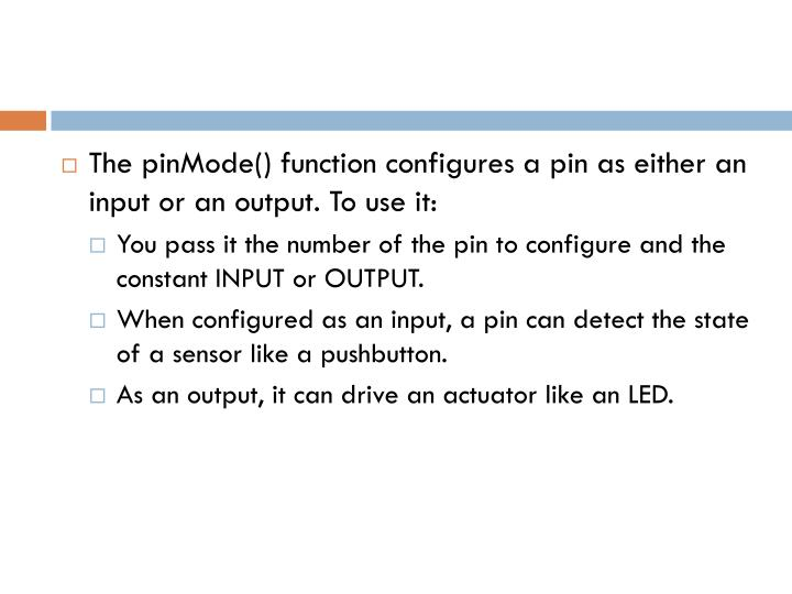 The pinMode() function configures a pin as either an input or an output. To use it: