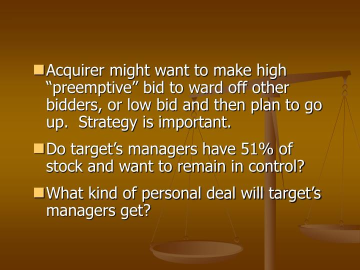 "Acquirer might want to make high ""preemptive"" bid to ward off other bidders, or low bid and then plan to go up.  Strategy is important."