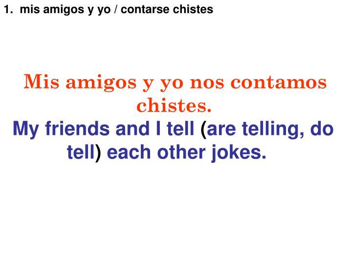 1.  mis amigos y yo / contarse chistes