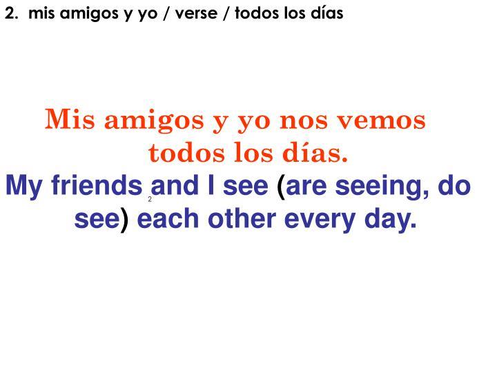 2.  mis amigos y yo / verse / todos los días