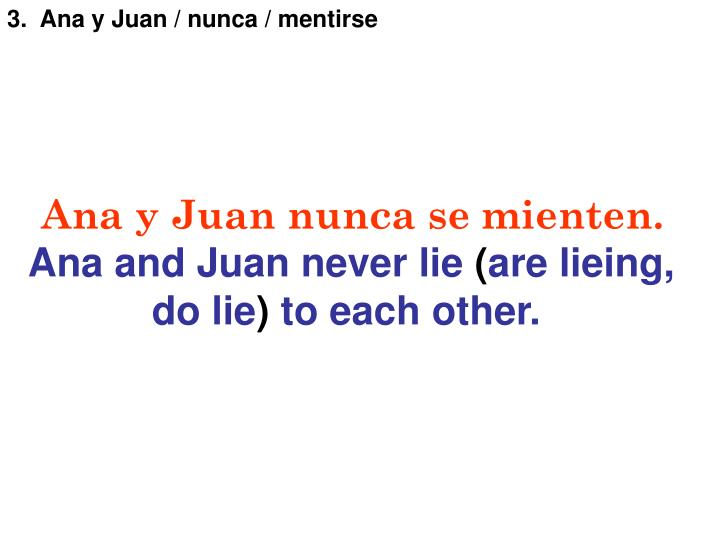 3.  Ana y Juan / nunca / mentirse
