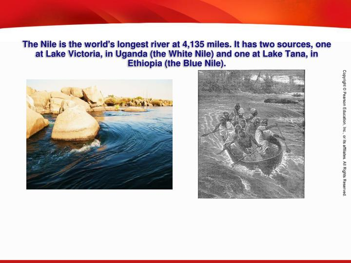 The Nile is the world's longest river at 4,135 miles. It has two sources, one at Lake Victoria, in Uganda (the White Nile) and one at Lake Tana, in Ethiopia (the Blue Nile).