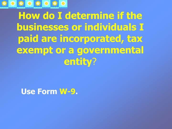 How do I determine if the businesses or individuals I paid are incorporated, tax exempt or a governmental entity
