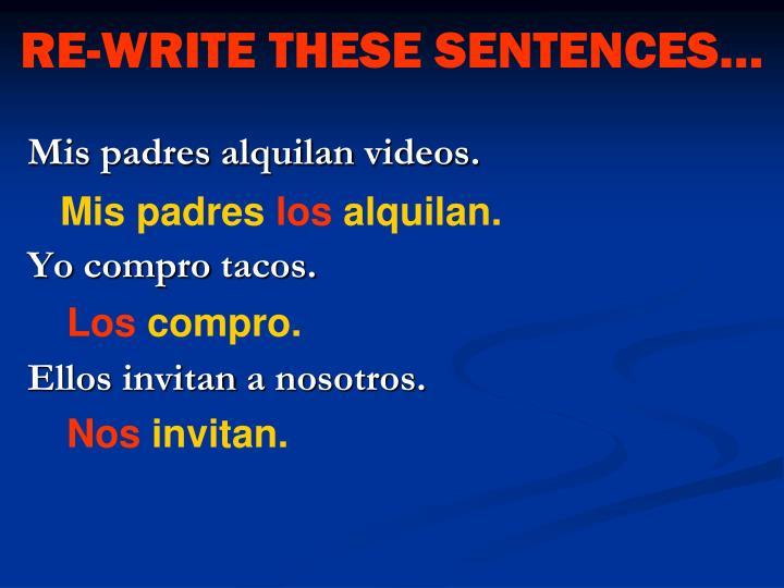 RE-WRITE THESE SENTENCES…