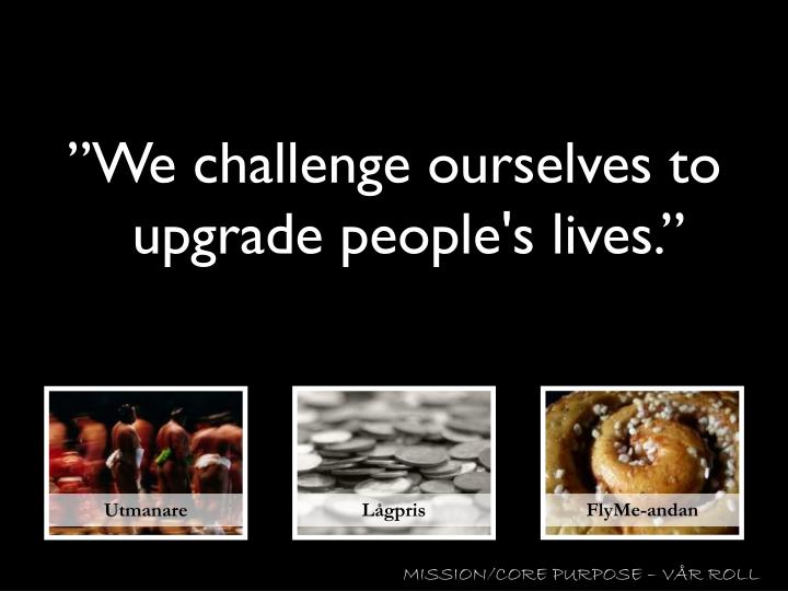 """We challenge ourselves to upgrade people's lives."""