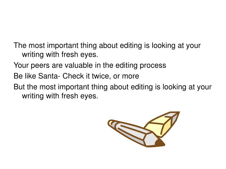 The most important thing about editing is looking at your writing with fresh eyes.
