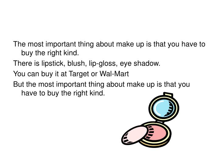 The most important thing about make up is that you have to buy the right kind.