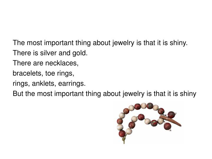 The most important thing about jewelry is that it is shiny.
