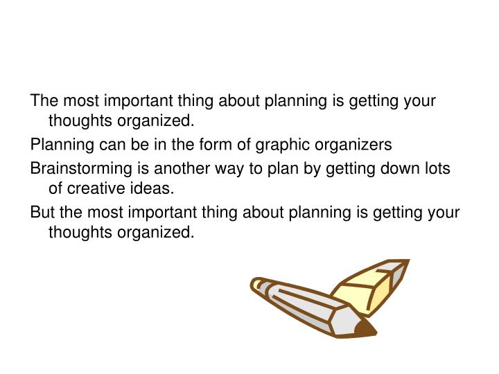 The most important thing about planning is getting your thoughts organized.