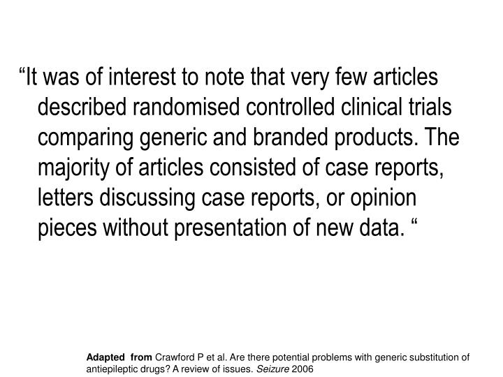 """It was of interest to note that very few articles described randomised controlled clinical trials comparing generic and branded products. The majority of articles consisted of case reports, letters discussing case reports, or opinion pieces without presentation of new data. """