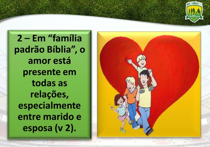 """2 – Em """"família padrão Bíblia"""", o amor está presente em todas as relações, especialmente entre marido e esposa (v 2)."""