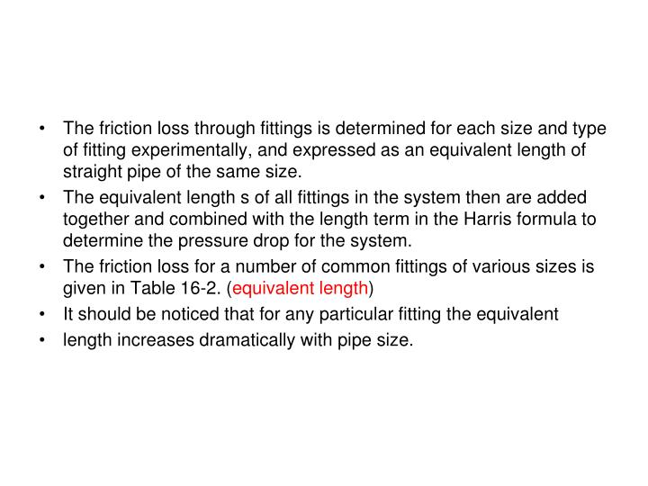 The friction loss through fittings is determined for each size and type of fitting experimentally, and expressed as an equivalent length of straight pipe of the same size.