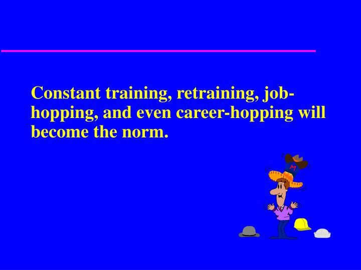 Constant training, retraining, job-hopping, and even career-hopping will become the norm.
