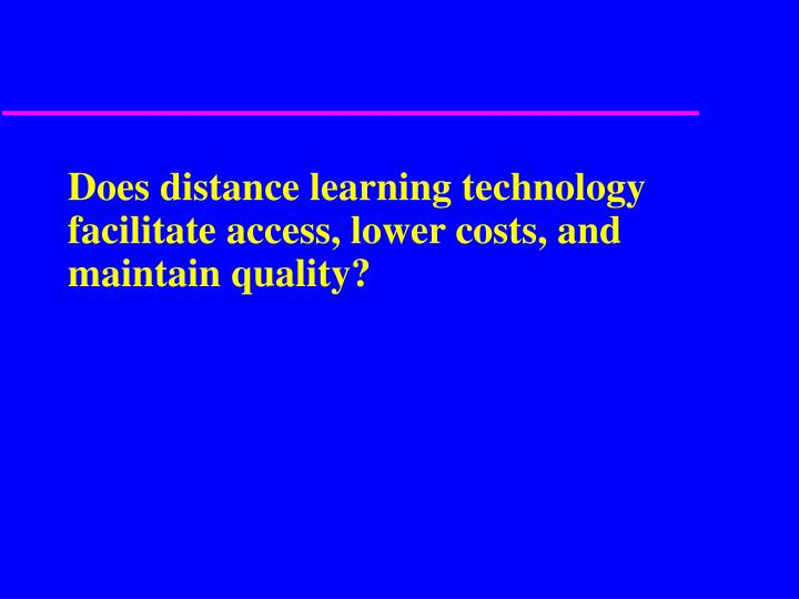 Does distance learning technology facilitate access, lower costs, and maintain quality?