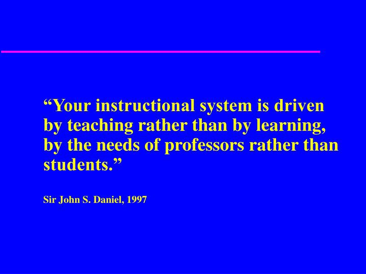"""Your instructional system is driven by teaching rather than by learning, by the needs of professors rather than students."""