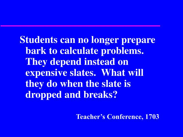 Students can no longer prepare bark to calculate problems.  They depend instead on expensive slates.  What will they do when the slate is dropped and breaks?