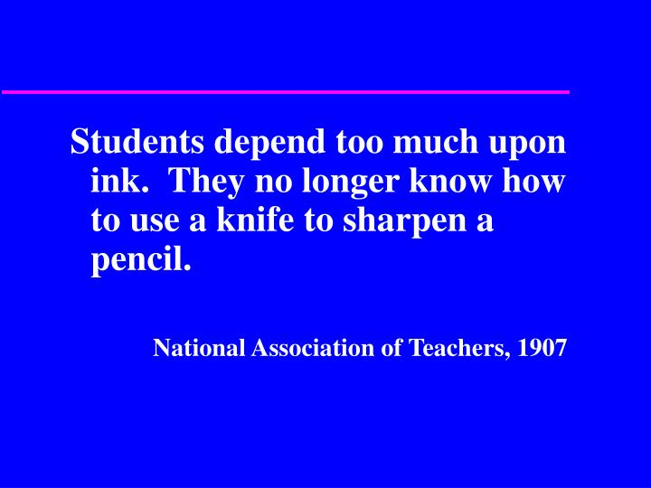 Students depend too much upon ink.  They no longer know how to use a knife to sharpen a pencil.