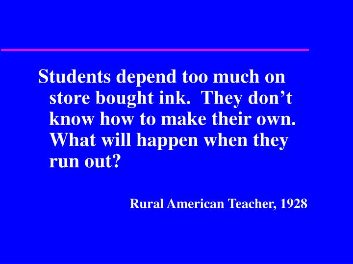 Students depend too much on store bought ink.  They don't know how to make their own.  What will happen when they run out?