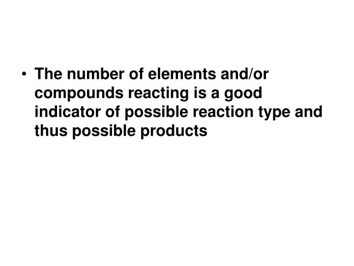 The number of elements and/or compounds reacting is a good indicator of possible reaction type and thus possible products
