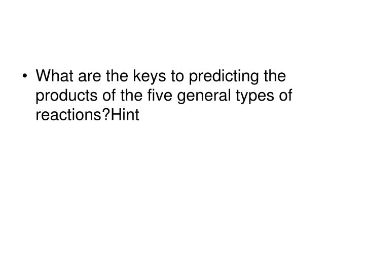 What are the keys to predicting the products of the five general types of reactions?Hint