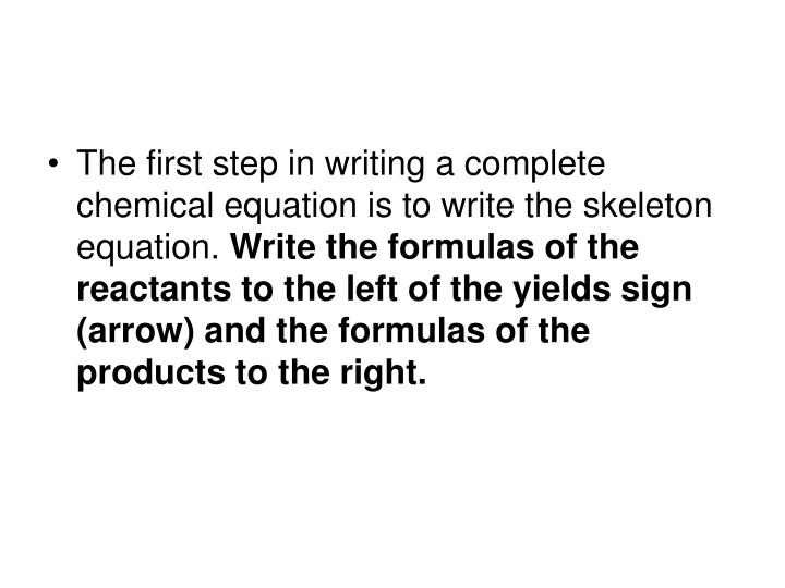 The first step in writing a complete chemical equation is to write the skeleton equation.