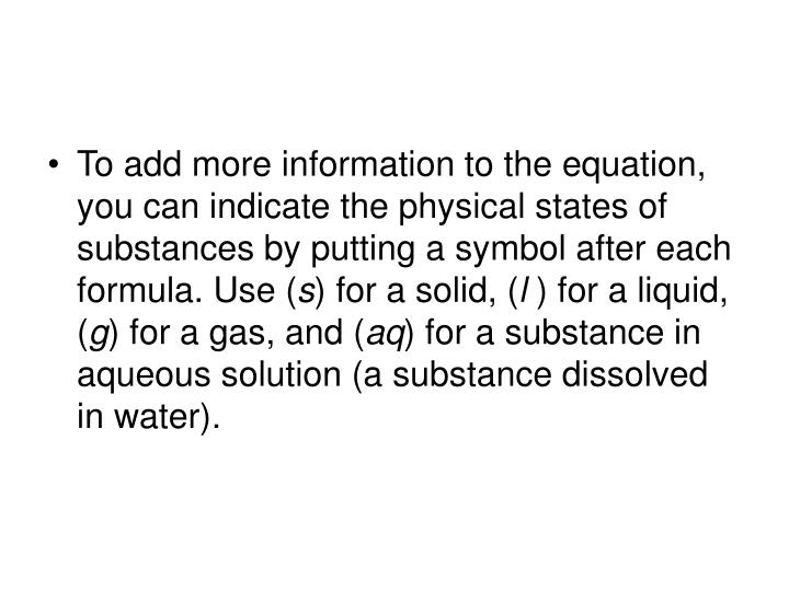 To add more information to the equation, you can indicate the physical states of substances by putting a symbol after each formula. Use (