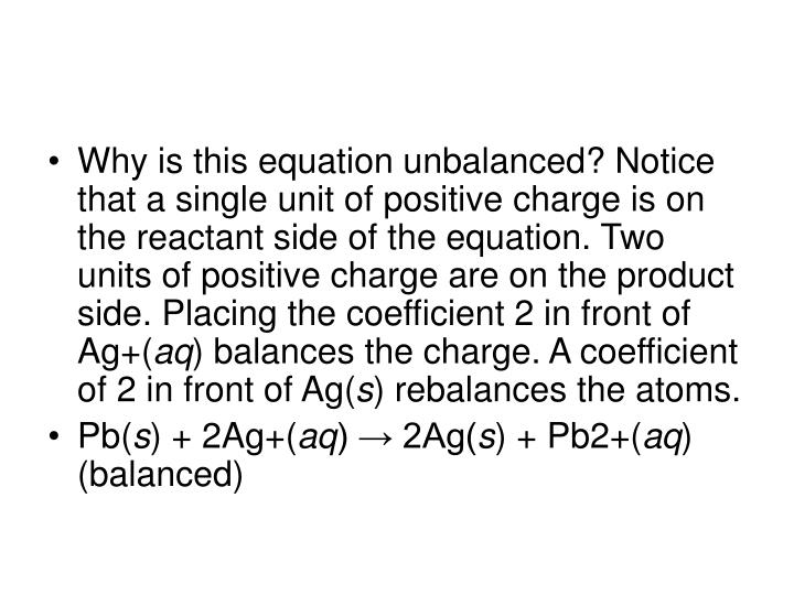 Why is this equation unbalanced? Notice that a single unit of positive charge is on the reactant side of the equation. Two units of positive charge are on the product side. Placing the coefficient 2 in front of Ag+(
