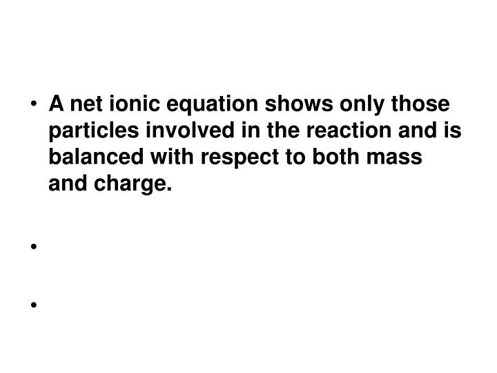 A net ionic equation shows only those particles involved in the reaction and is balanced with respect to both mass and charge.