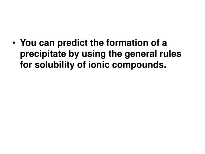 You can predict the formation of a precipitate by using the general rules for solubility of ionic compounds.