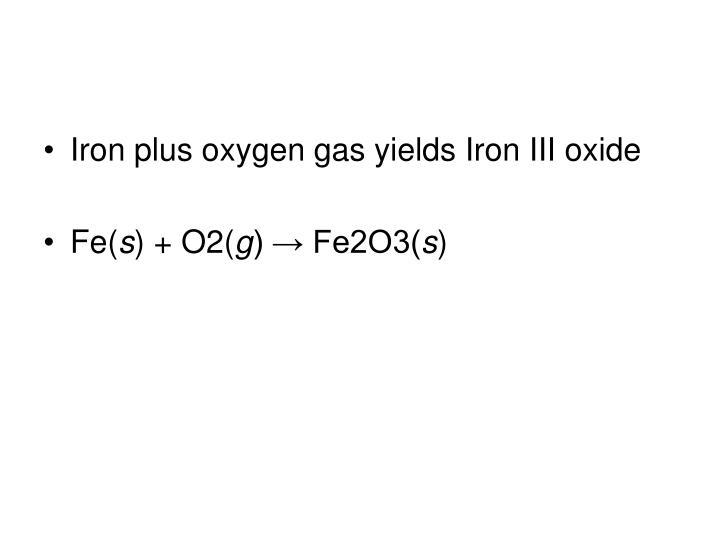 Iron plus oxygen gas yields Iron III oxide