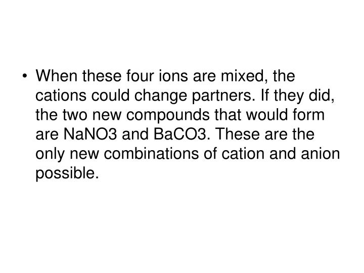When these four ions are mixed, the cations could change partners. If they did, the two new compounds that would form are NaNO3 and BaCO3. These are the only new combinations of cation and anion possible.