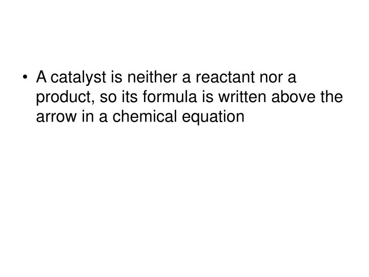 A catalyst is neither a reactant nor a product, so its formula is written above the arrow in a chemical equation