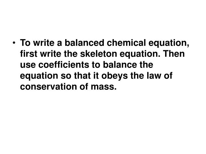 To write a balanced chemical equation, first write the skeleton equation. Then use coefficients to balance the equation so that it obeys the law of conservation of mass.